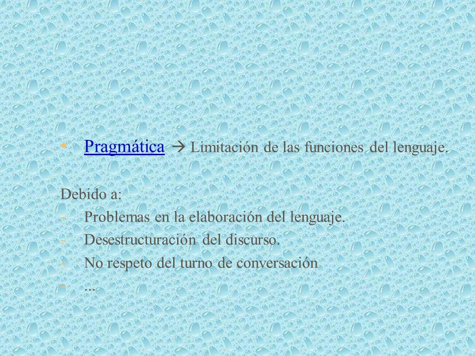 Pragmática Limitación de las funciones del lenguaje. Debido a: - Problemas en la elaboración del lenguaje. - Desestructuración del discurso. - No resp