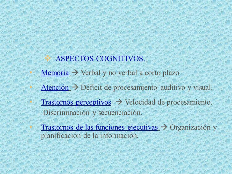 ASPECTOS COGNITIVOS. Memoria Verbal y no verbal a corto plazo Atención Déficit de procesamiento auditivo y visual. Trastornos perceptivos Velocidad de