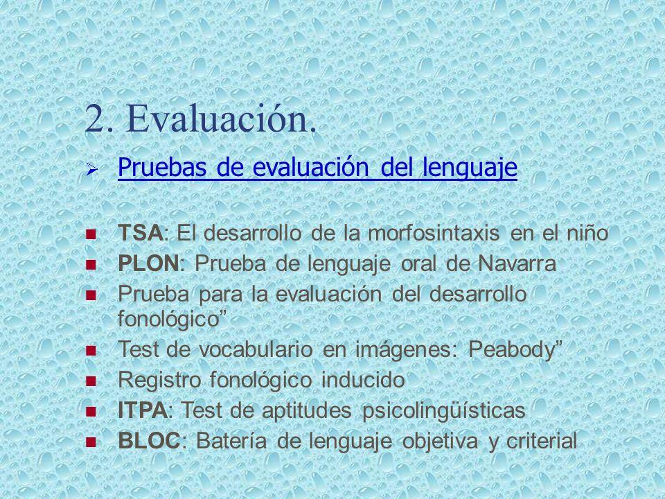 2. Evaluación. Pruebas de evaluación del lenguaje TSA: El desarrollo de la morfosintaxis en el niño PLON: Prueba de lenguaje oral de Navarra Prueba pa