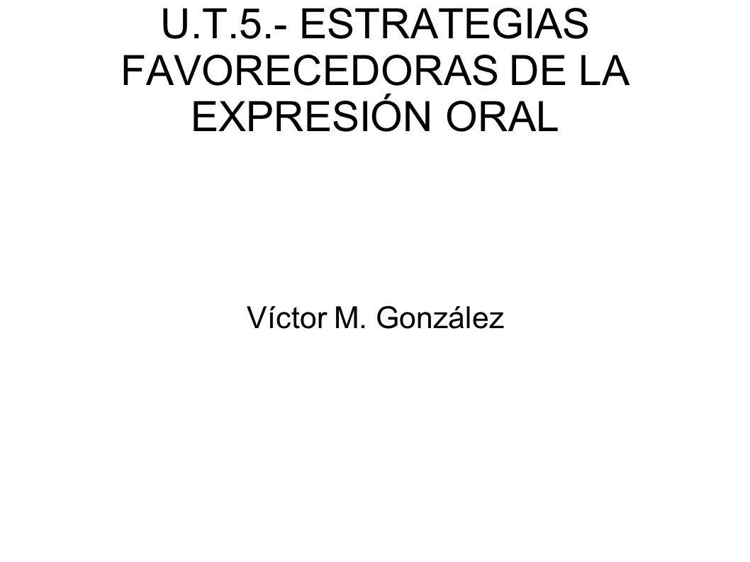 U.T.5.- ESTRATEGIAS FAVORECEDORAS DE LA EXPRESIÓN ORAL Víctor M. González