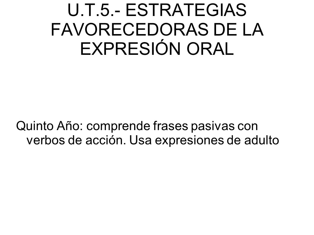 U.T.5.- ESTRATEGIAS FAVORECEDORAS DE LA EXPRESIÓN ORAL Quinto Año: comprende frases pasivas con verbos de acción. Usa expresiones de adulto