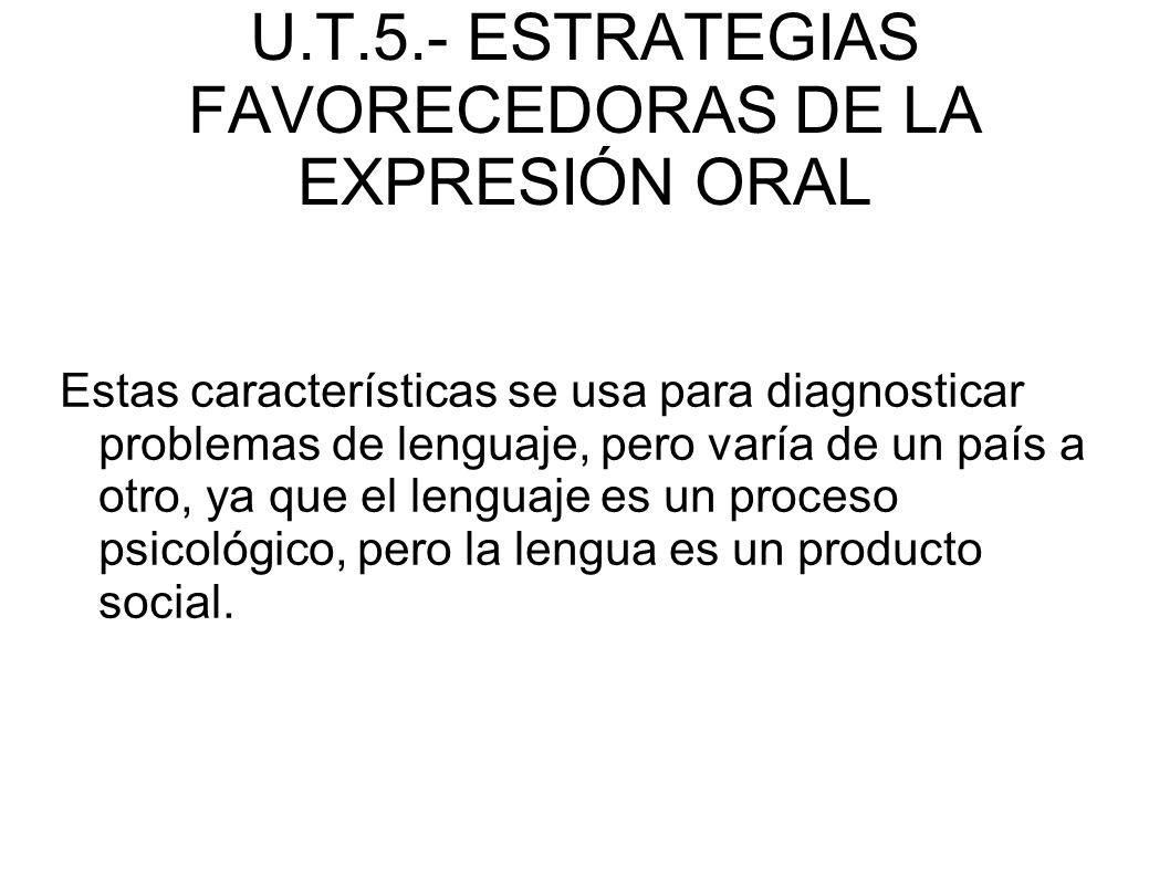 U.T.5.- ESTRATEGIAS FAVORECEDORAS DE LA EXPRESIÓN ORAL Estas características se usa para diagnosticar problemas de lenguaje, pero varía de un país a o
