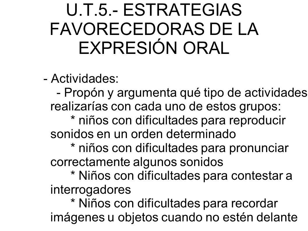 U.T.5.- ESTRATEGIAS FAVORECEDORAS DE LA EXPRESIÓN ORAL - Actividades: - Propón y argumenta qué tipo de actividades realizarías con cada uno de estos g