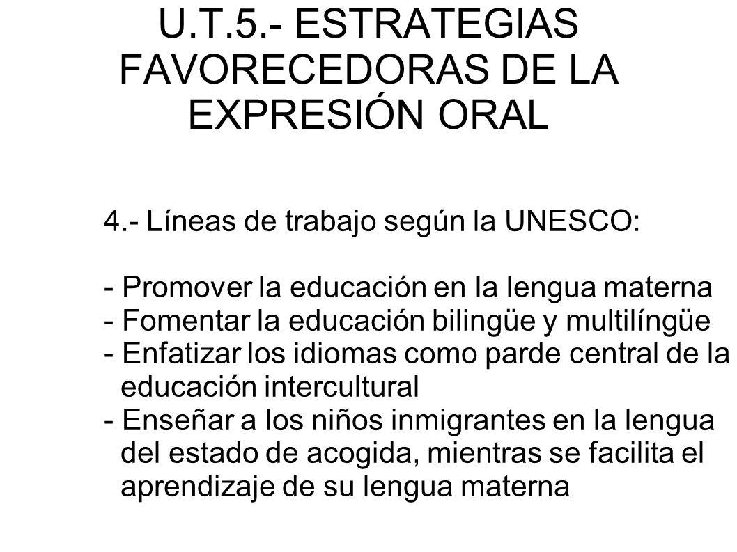U.T.5.- ESTRATEGIAS FAVORECEDORAS DE LA EXPRESIÓN ORAL 4.- Líneas de trabajo según la UNESCO: - Promover la educación en la lengua materna - Fomentar