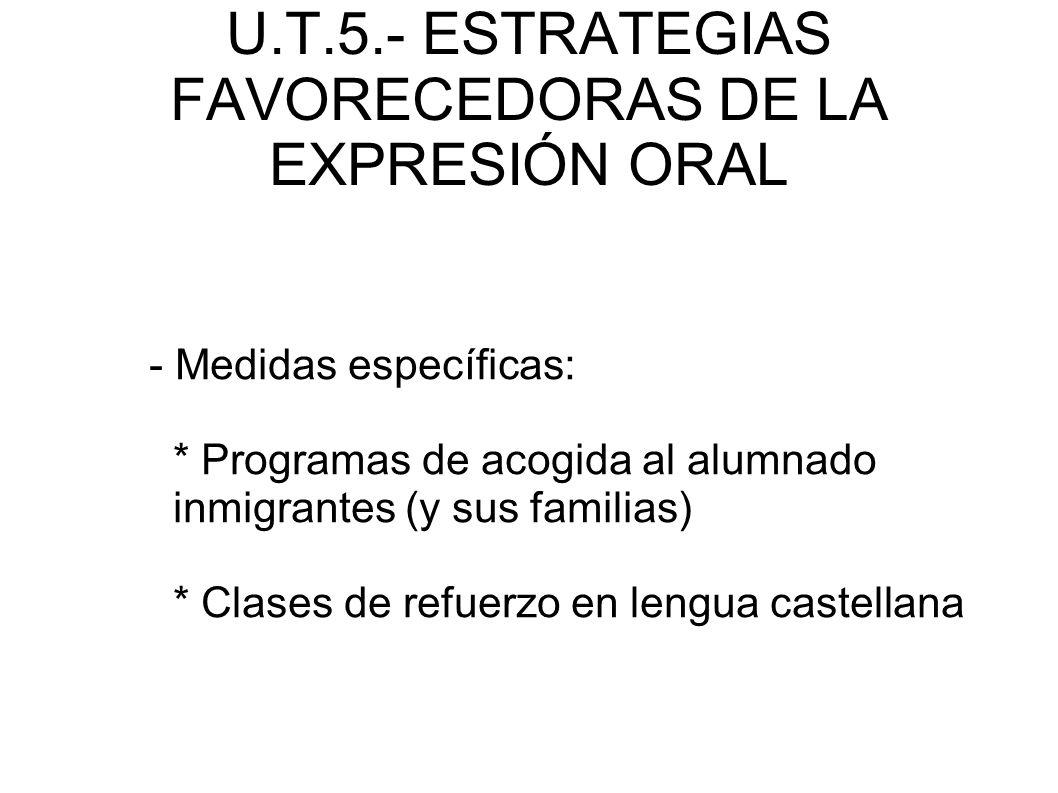 U.T.5.- ESTRATEGIAS FAVORECEDORAS DE LA EXPRESIÓN ORAL - Medidas específicas: * Programas de acogida al alumnado inmigrantes (y sus familias) * Clases