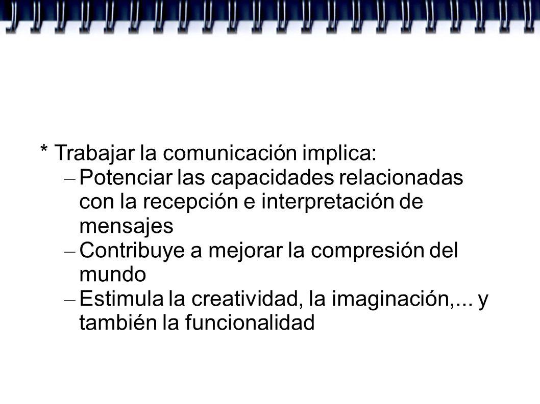 * Trabajar la comunicación implica: – Potenciar las capacidades relacionadas con la recepción e interpretación de mensajes – Contribuye a mejorar la c