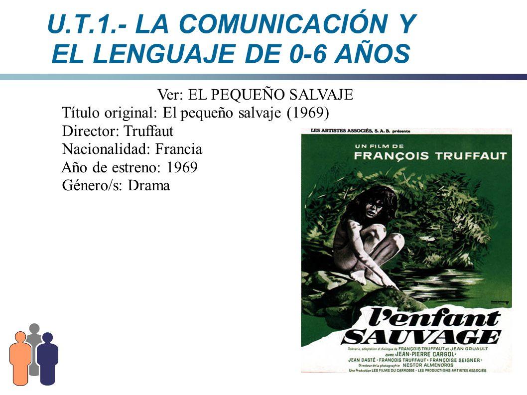 U.T.1.- LA COMUNICACIÓN Y EL LENGUAJE DE 0-6 AÑOS Ver: EL PEQUEÑO SALVAJE Título original: El pequeño salvaje (1969) Director: Truffaut Nacionalidad: