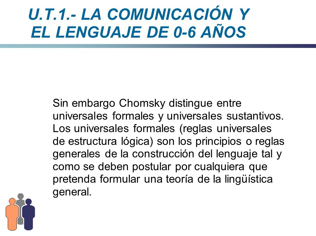 U.T.1.- LA COMUNICACIÓN Y EL LENGUAJE DE 0-6 AÑOS Sin embargo Chomsky distingue entre universales formales y universales sustantivos. Los universales
