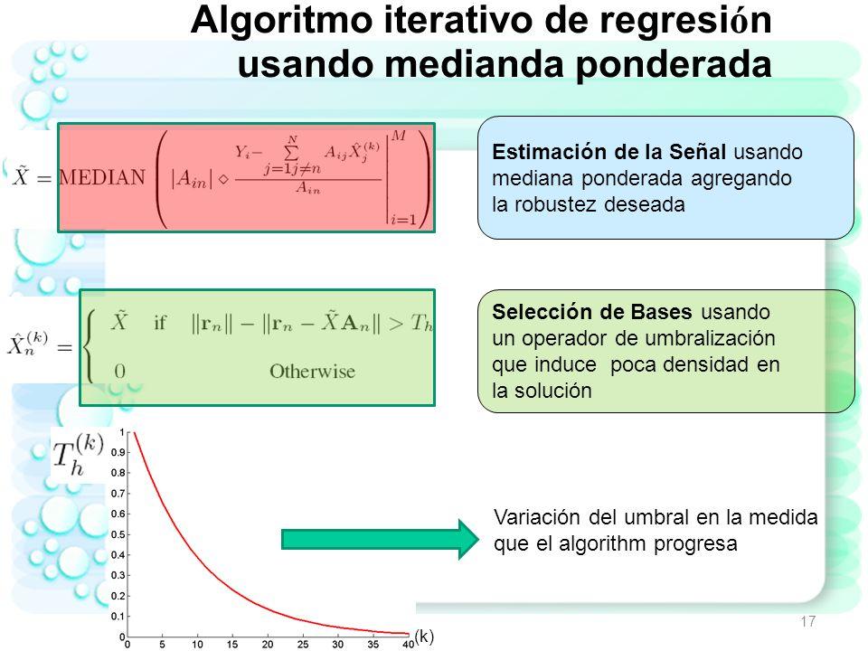 Algoritmo iterativo de regresi ó n usando mediana ponderada El algoritmo iterativo trata de detectar en order descendente de amplitud las componentes diferentes de cero de la señal: Determina un estimado aproximado de la señal.
