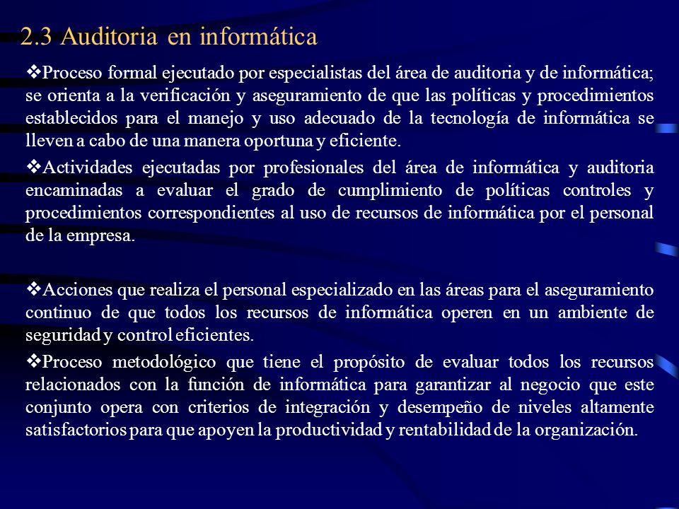 2.3 Auditoria en informática Proceso formal ejecutado por especialistas del área de auditoria y de informática; se orienta a la verificación y asegura