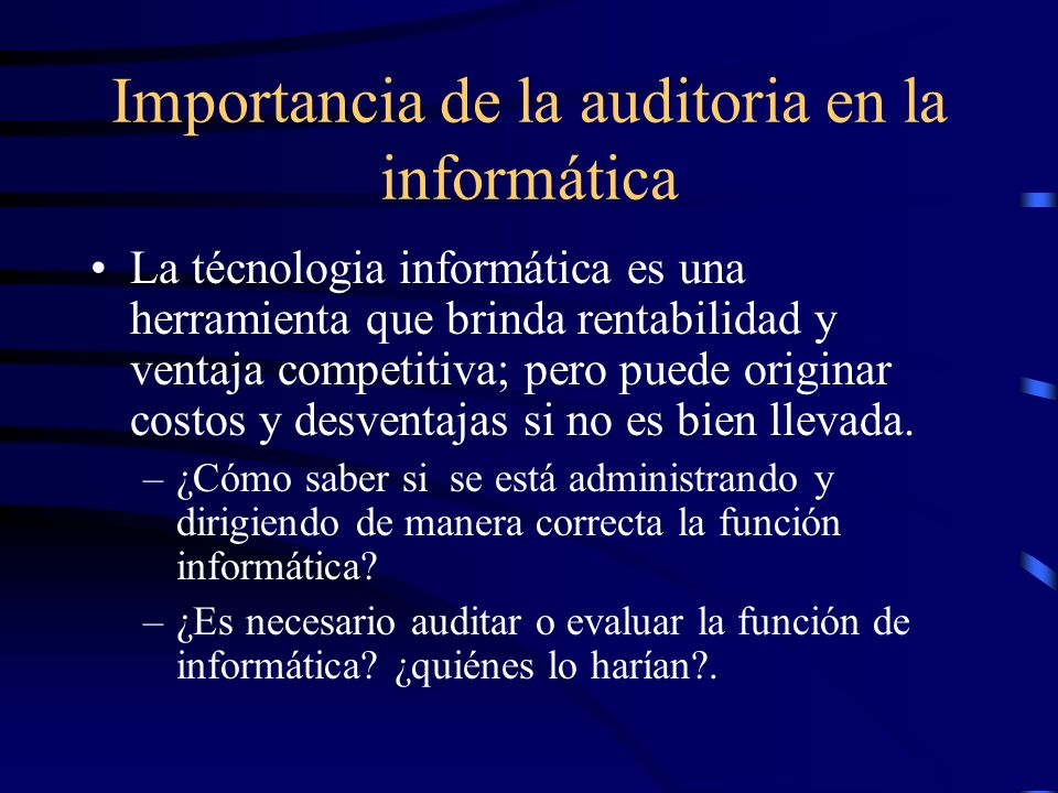 Importancia de la auditoria en la informática La técnologia informática es una herramienta que brinda rentabilidad y ventaja competitiva; pero puede o
