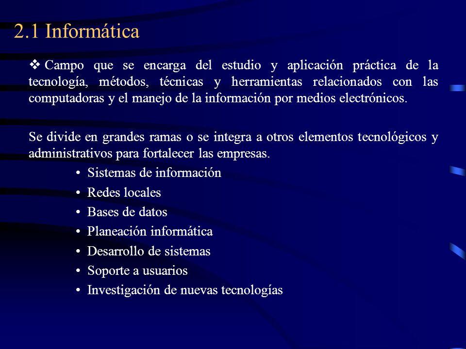 2.1 Informática Campo que se encarga del estudio y aplicación práctica de la tecnología, métodos, técnicas y herramientas relacionados con las computa