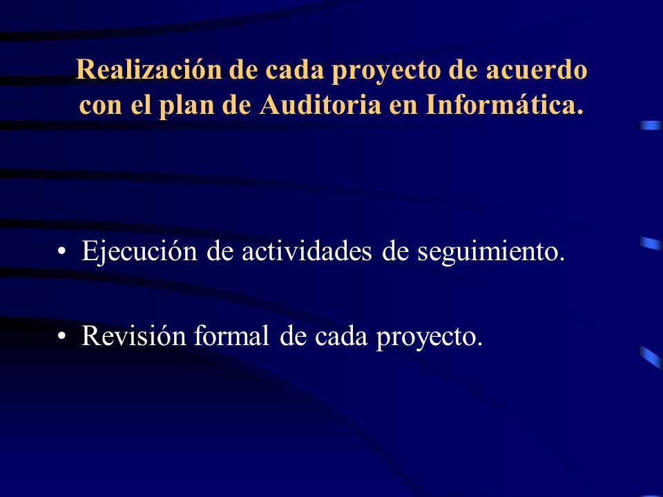 Realización de cada proyecto de acuerdo con el plan de Auditoria en Informática. Ejecución de actividades de seguimiento. Revisión formal de cada proy