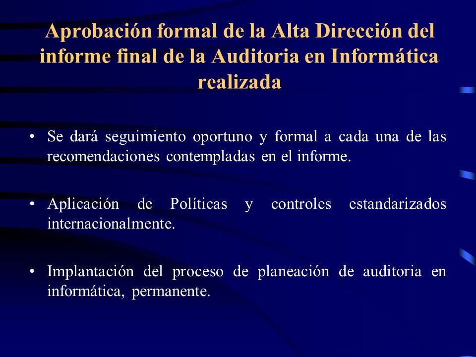 Aprobación formal de la Alta Dirección del informe final de la Auditoria en Informática realizada Se dará seguimiento oportuno y formal a cada una de