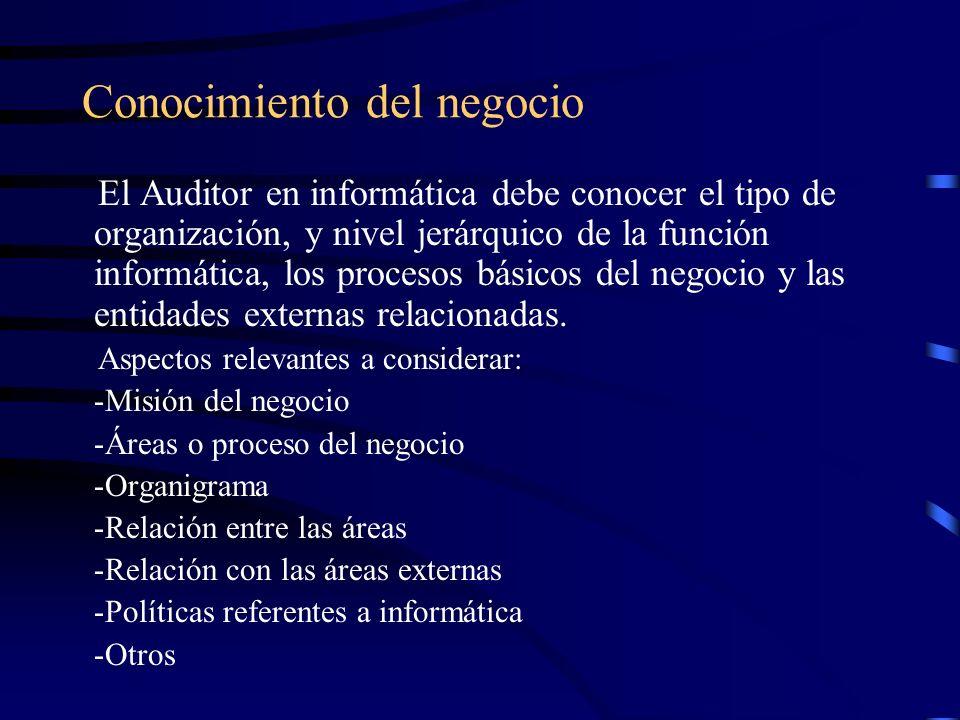 Conocimiento del negocio El Auditor en informática debe conocer el tipo de organización, y nivel jerárquico de la función informática, los procesos bá
