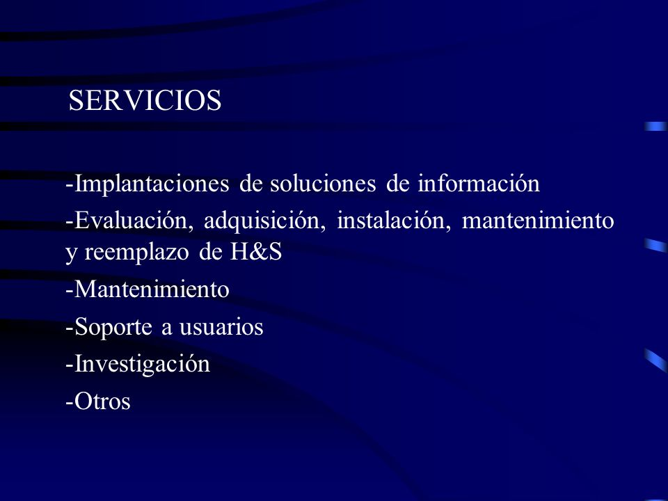 SERVICIOS -Implantaciones de soluciones de información -Evaluación, adquisición, instalación, mantenimiento y reemplazo de H&S -Mantenimiento -Soporte