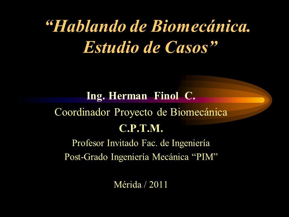 Hablando de Biomecánica. Estudio de Casos Ing. Herman Finol C. Coordinador Proyecto de Biomecánica C.P.T.M. Profesor Invitado Fac. de Ingeniería Post-