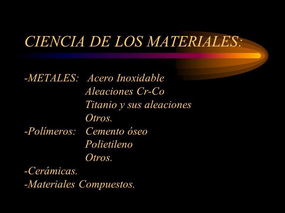 CIENCIA DE LOS MATERIALES: -METALES: Acero Inoxidable Aleaciones Cr-Co Titanio y sus aleaciones Otros. -Polímeros: Cemento óseo Polietileno Otros. -Ce