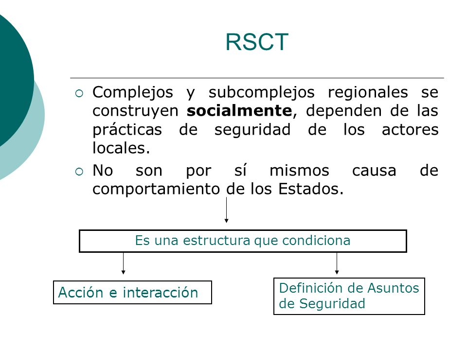 RSCT Complejos y subcomplejos regionales se construyen socialmente, dependen de las prácticas de seguridad de los actores locales. No son por sí mismo