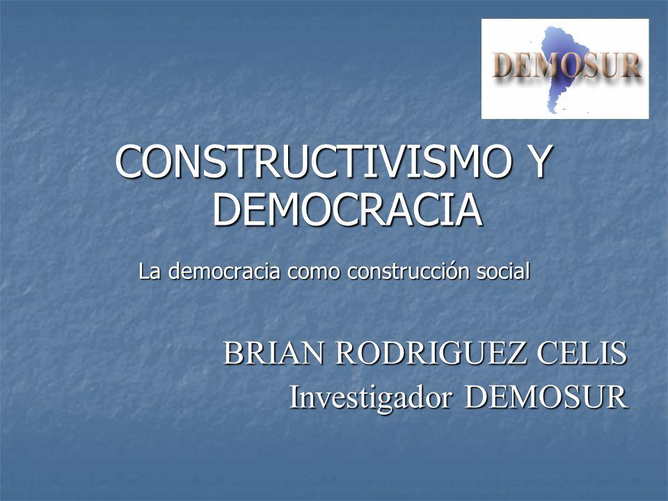 CONSTRUCTIVISMO Y DEMOCRACIA La democracia como construcción social BRIAN RODRIGUEZ CELIS Investigador DEMOSUR