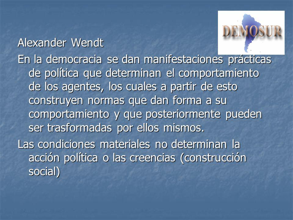 Alexander Wendt En la democracia se dan manifestaciones prácticas de política que determinan el comportamiento de los agentes, los cuales a partir de