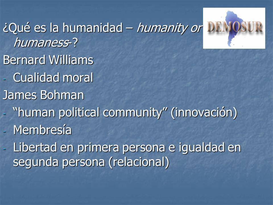 ¿Qué es la humanidad – humanity or humaness-? Bernard Williams - Cualidad moral James Bohman - human political community (innovación) - Membresía - Li