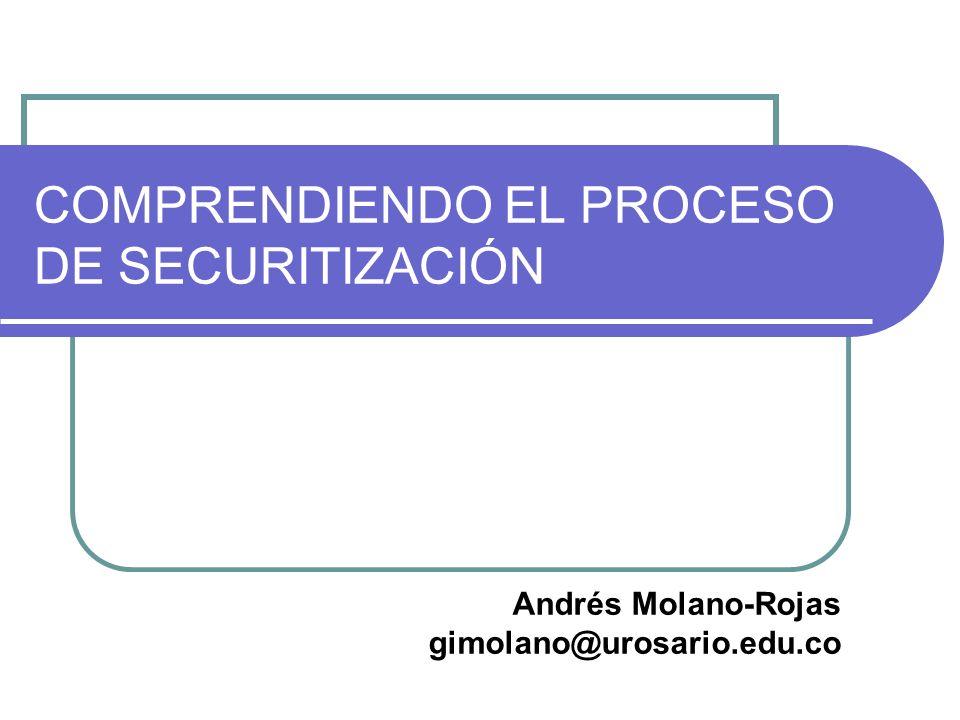 COMPRENDIENDO EL PROCESO DE SECURITIZACIÓN Andrés Molano-Rojas gimolano@urosario.edu.co