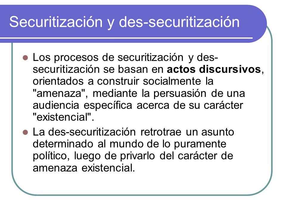 Securitización y des-securitización Los procesos de securitización y des- securitización se basan en actos discursivos, orientados a construir socialm