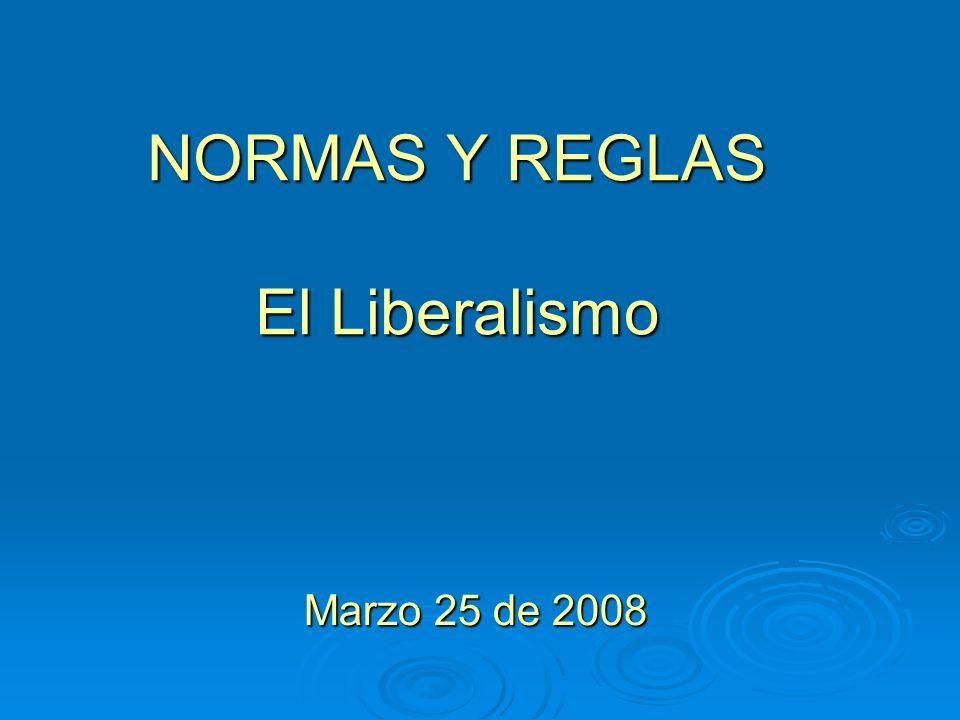 NORMAS Y REGLAS El Liberalismo Marzo 25 de 2008