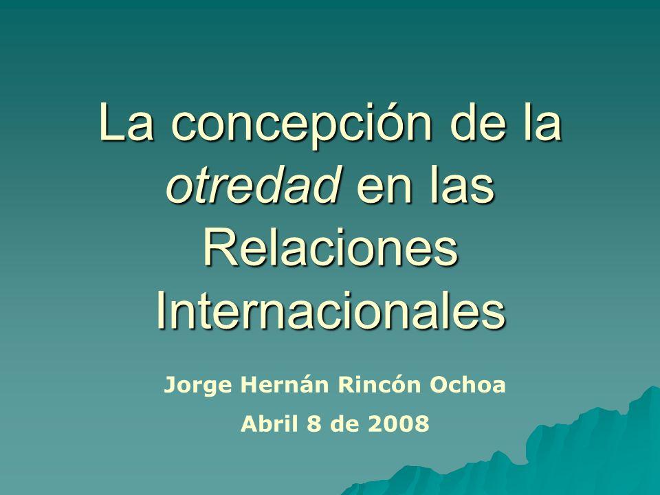 La concepción de la otredad en las Relaciones Internacionales Jorge Hernán Rincón Ochoa Abril 8 de 2008