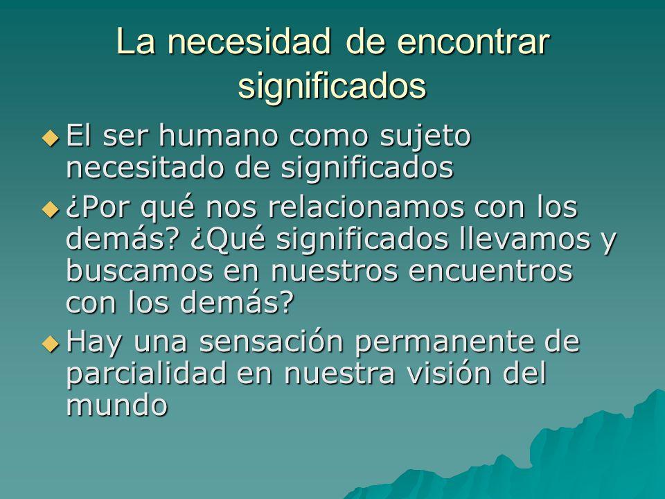 La necesidad de encontrar significados El ser humano como sujeto necesitado de significados El ser humano como sujeto necesitado de significados ¿Por