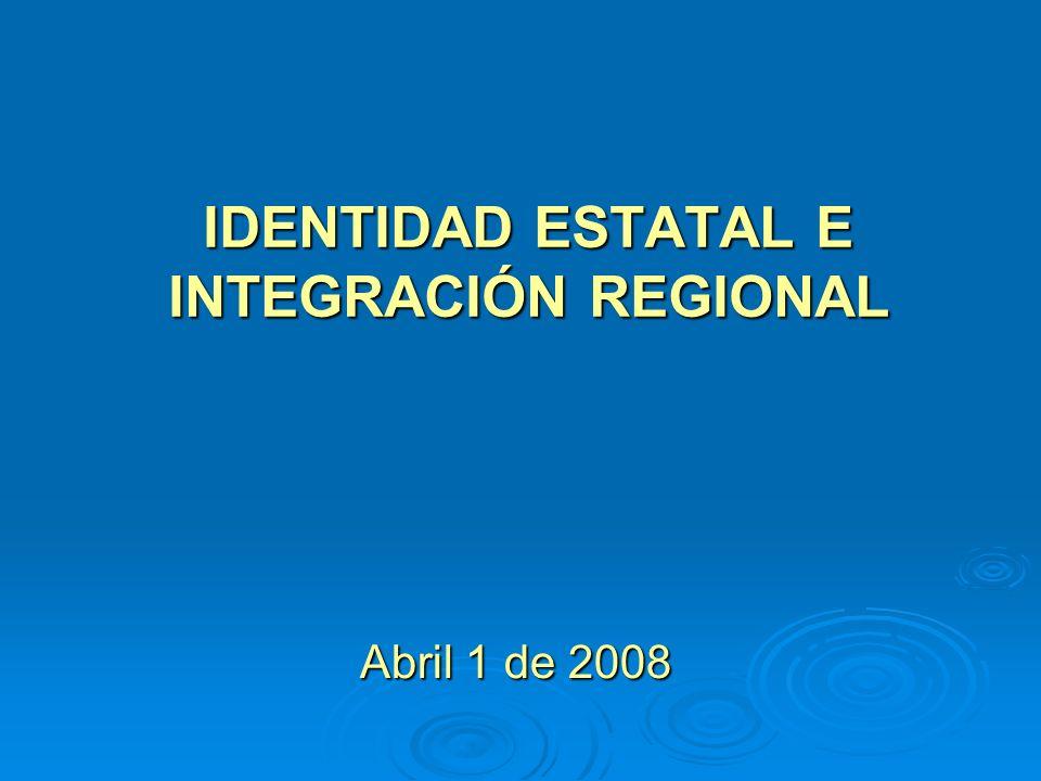 IDENTIDAD ESTATAL E INTEGRACIÓN REGIONAL Abril 1 de 2008