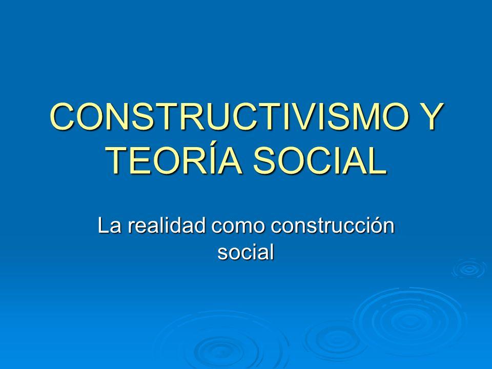 CONSTRUCTIVISMO Y TEORÍA SOCIAL La realidad como construcción social
