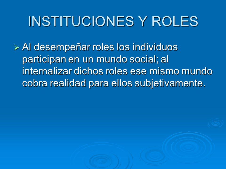 INSTITUCIONES Y ROLES Al desempeñar roles los individuos participan en un mundo social; al internalizar dichos roles ese mismo mundo cobra realidad pa