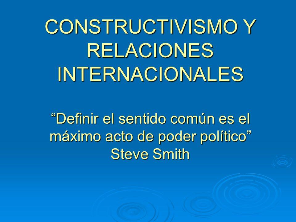 CONSTRUCTIVISMO Y RELACIONES INTERNACIONALES Definir el sentido común es el máximo acto de poder político Steve Smith