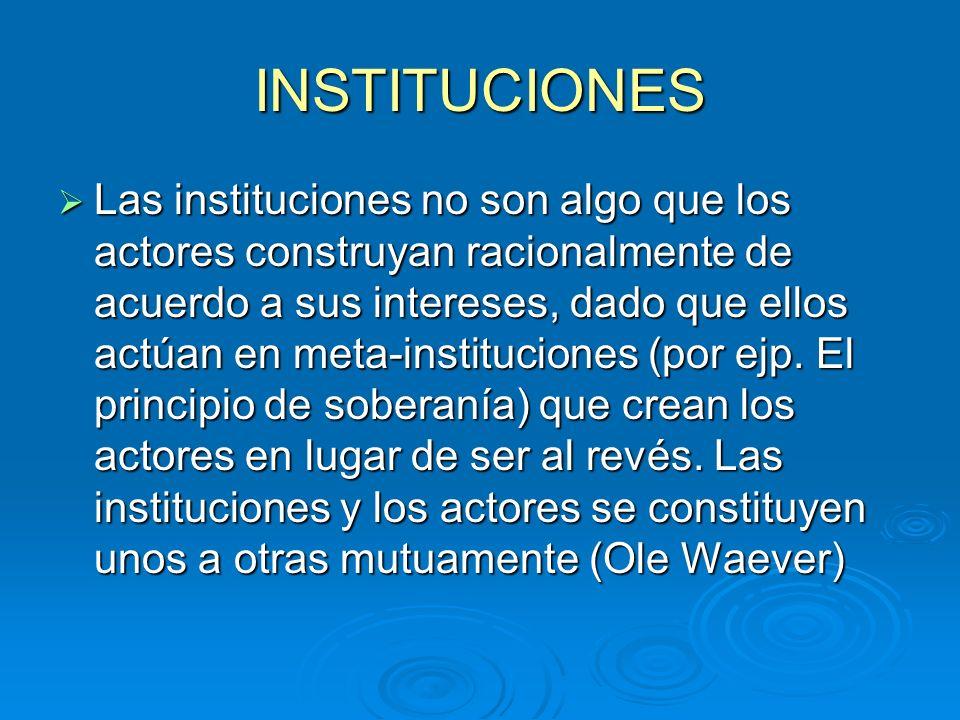 INSTITUCIONES Las instituciones no son algo que los actores construyan racionalmente de acuerdo a sus intereses, dado que ellos actúan en meta-institu