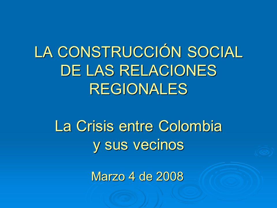 LA CONSTRUCCIÓN SOCIAL DE LAS RELACIONES REGIONALES La Crisis entre Colombia y sus vecinos Marzo 4 de 2008