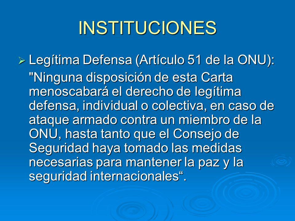 INSTITUCIONES Legítima Defensa (Artículo 51 de la ONU): Legítima Defensa (Artículo 51 de la ONU): Ninguna disposición de esta Carta menoscabará el derecho de legítima defensa, individual o colectiva, en caso de ataque armado contra un miembro de la ONU, hasta tanto que el Consejo de Seguridad haya tomado las medidas necesarias para mantener la paz y la seguridad internacionales.