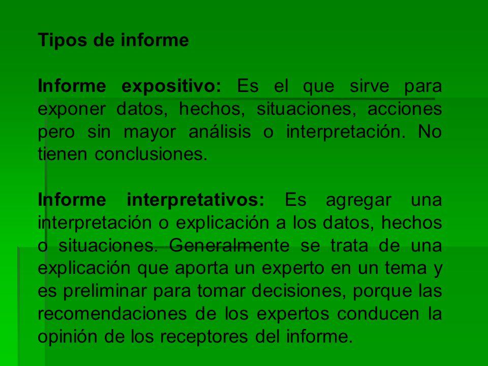 Tipos de informe Informe expositivo: Es el que sirve para exponer datos, hechos, situaciones, acciones pero sin mayor análisis o interpretación.