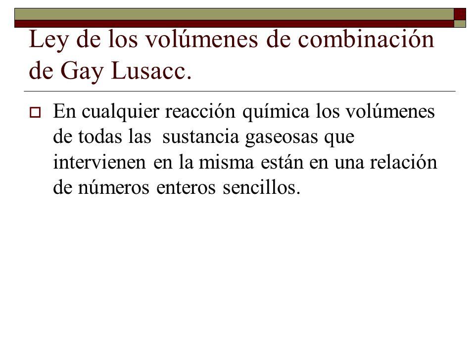 Ley de los volúmenes de combinación de Gay Lusacc. En cualquier reacción química los volúmenes de todas las sustancia gaseosas que intervienen en la m