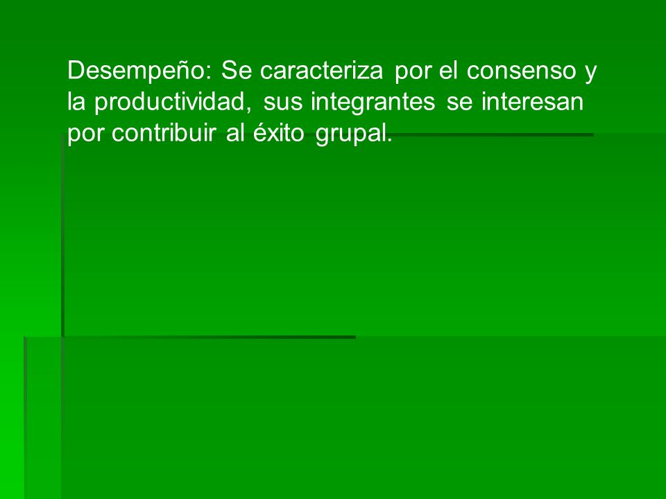 Desempeño: Se caracteriza por el consenso y la productividad, sus integrantes se interesan por contribuir al éxito grupal.
