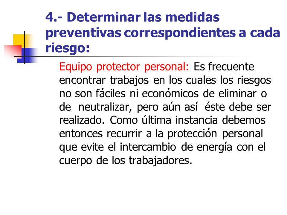 4.- Determinar las medidas preventivas correspondientes a cada riesgo: Equipo protector personal: Es frecuente encontrar trabajos en los cuales los ri