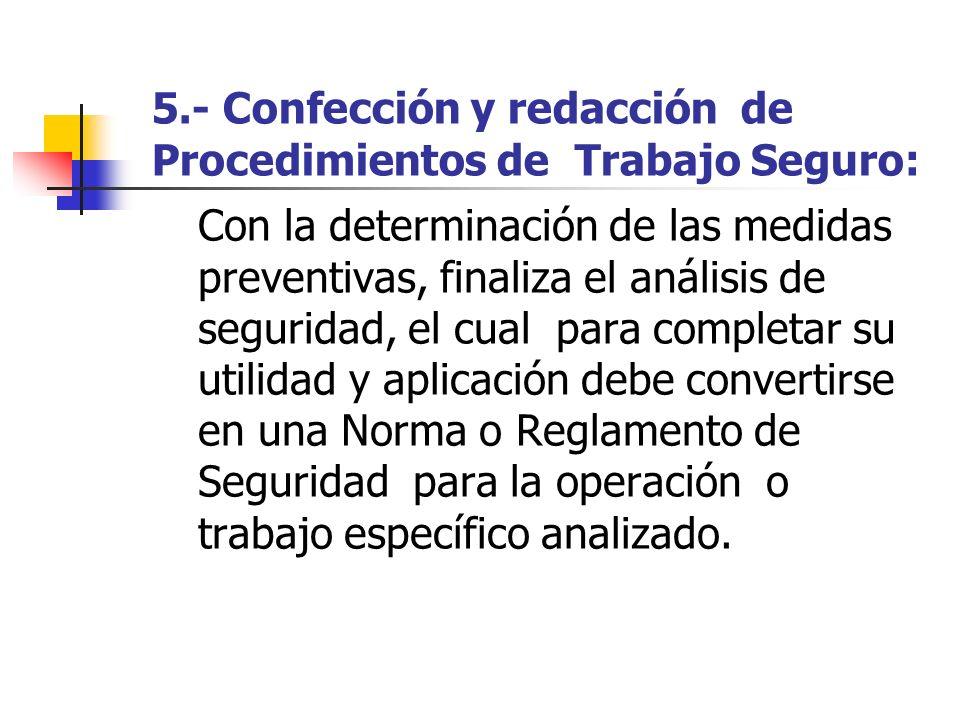 5.- Confección y redacción de Procedimientos de Trabajo Seguro: Con la determinación de las medidas preventivas, finaliza el análisis de seguridad, el
