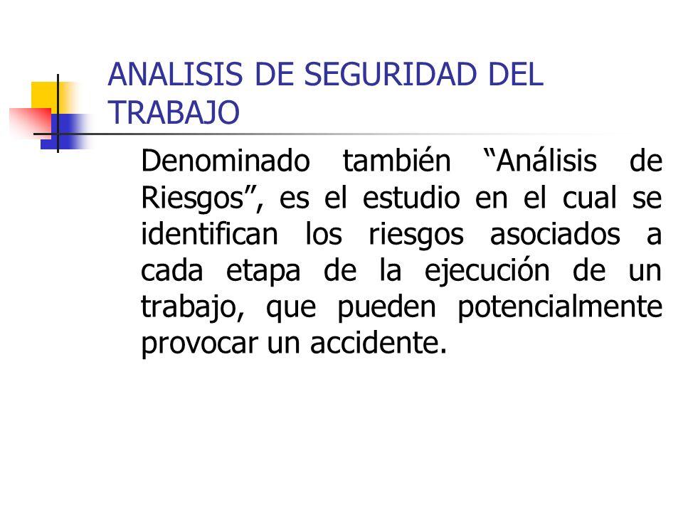 ANALISIS DE SEGURIDAD DEL TRABAJO Denominado también Análisis de Riesgos, es el estudio en el cual se identifican los riesgos asociados a cada etapa d
