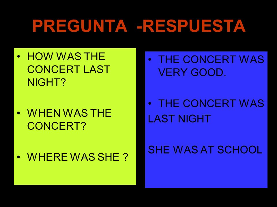 PREGUNTA -RESPUESTA HOW WAS THE CONCERT LAST NIGHT? WHEN WAS THE CONCERT? WHERE WAS SHE ? THE CONCERT WAS VERY GOOD. THE CONCERT WAS LAST NIGHT SHE WA