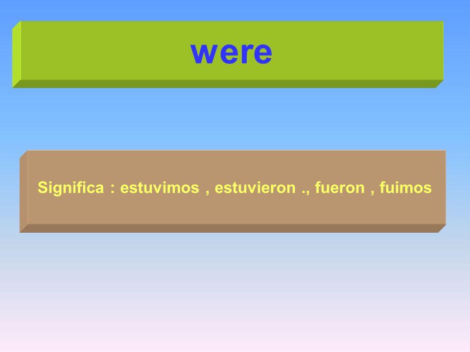 were Significa : estuvimos, estuvieron., fueron, fuimos