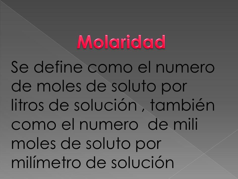Se define como el numero de moles de soluto por litros de solución, también como el numero de mili moles de soluto por milímetro de solución
