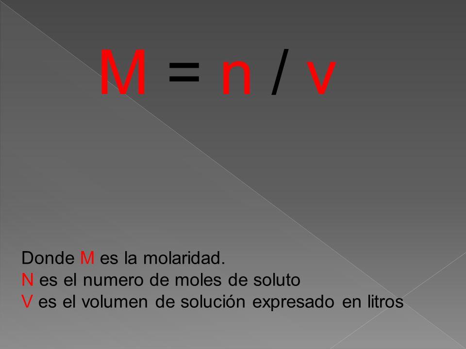 M = n / v Donde M es la molaridad. N es el numero de moles de soluto V es el volumen de solución expresado en litros