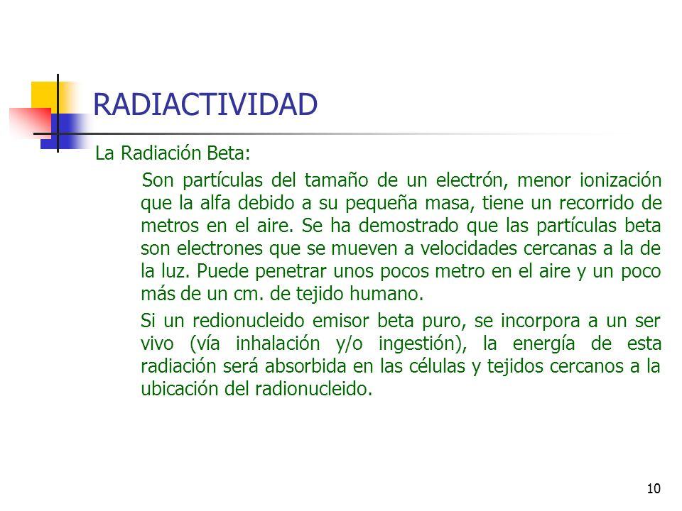 10 RADIACTIVIDAD La Radiación Beta: Son partículas del tamaño de un electrón, menor ionización que la alfa debido a su pequeña masa, tiene un recorrid