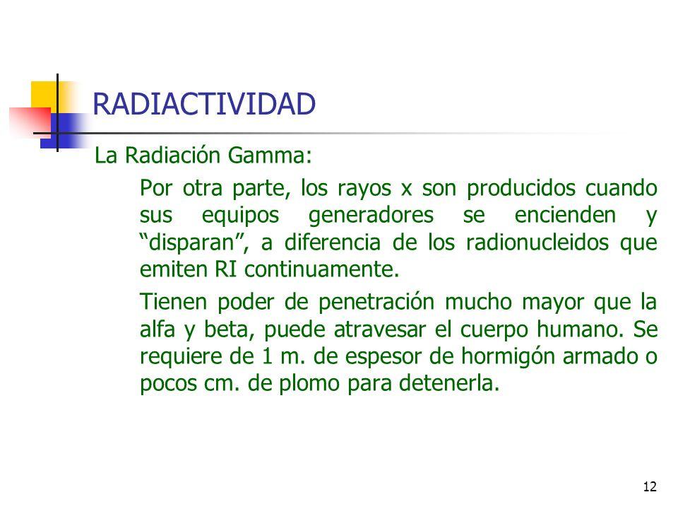 12 RADIACTIVIDAD La Radiación Gamma: Por otra parte, los rayos x son producidos cuando sus equipos generadores se encienden y disparan, a diferencia d
